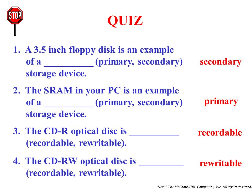 QUIZ 1. A 3.5 inch floppy disk is an example of a __________ (primary, secondary) storage device. secondary.