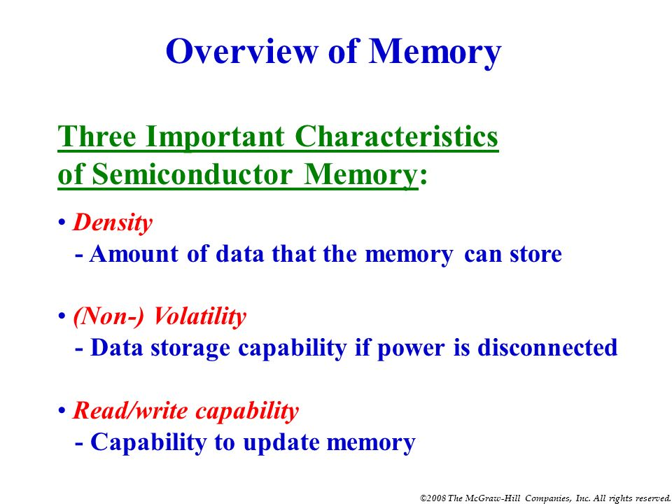 Overview of Memory Three Important Characteristics of Semiconductor Memory: Density. - Amount of data that the memory can store.