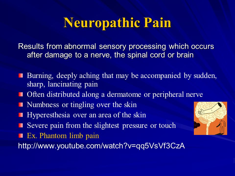 Neuropathic Pain Results from abnormal sensory processing which occurs after damage to a nerve, the spinal cord or brain.