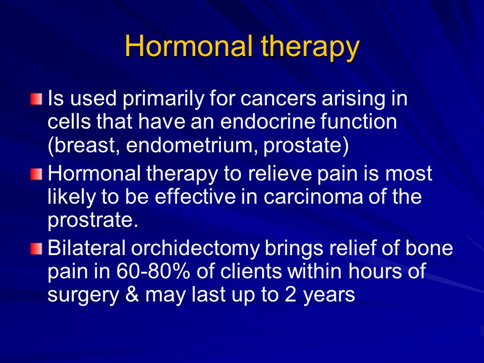Hormonal therapy Is used primarily for cancers arising in cells that have an endocrine function (breast, endometrium, prostate)