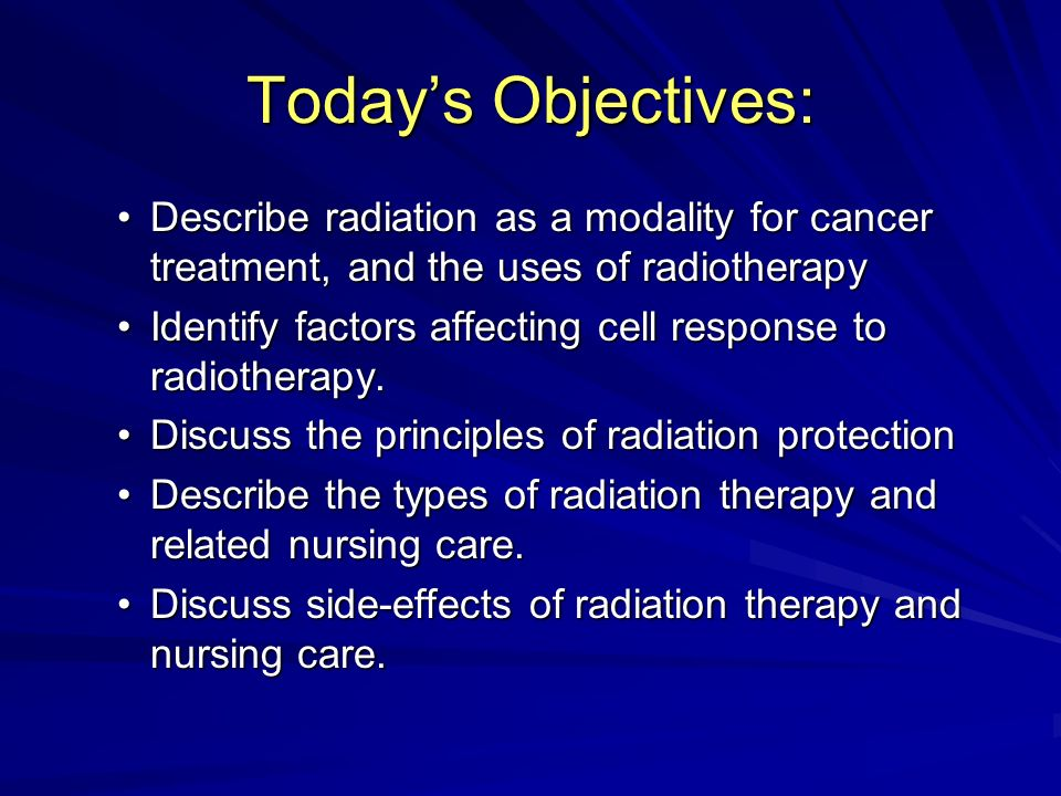 Today's Objectives: Describe radiation as a modality for cancer treatment, and the uses of radiotherapy.