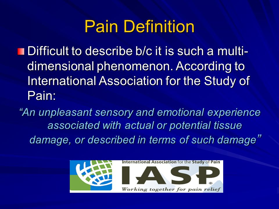 Pain Definition Difficult to describe b/c it is such a multi-dimensional phenomenon. According to International Association for the Study of Pain: