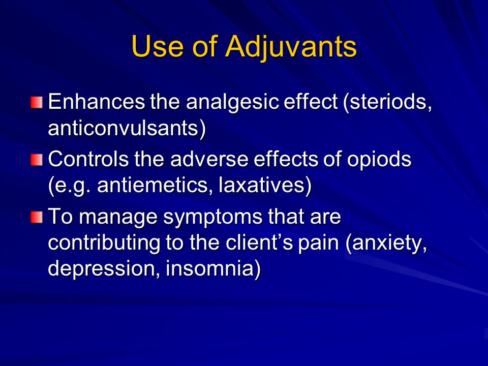 Use of Adjuvants Enhances the analgesic effect (steriods, anticonvulsants) Controls the adverse effects of opiods (e.g. antiemetics, laxatives)