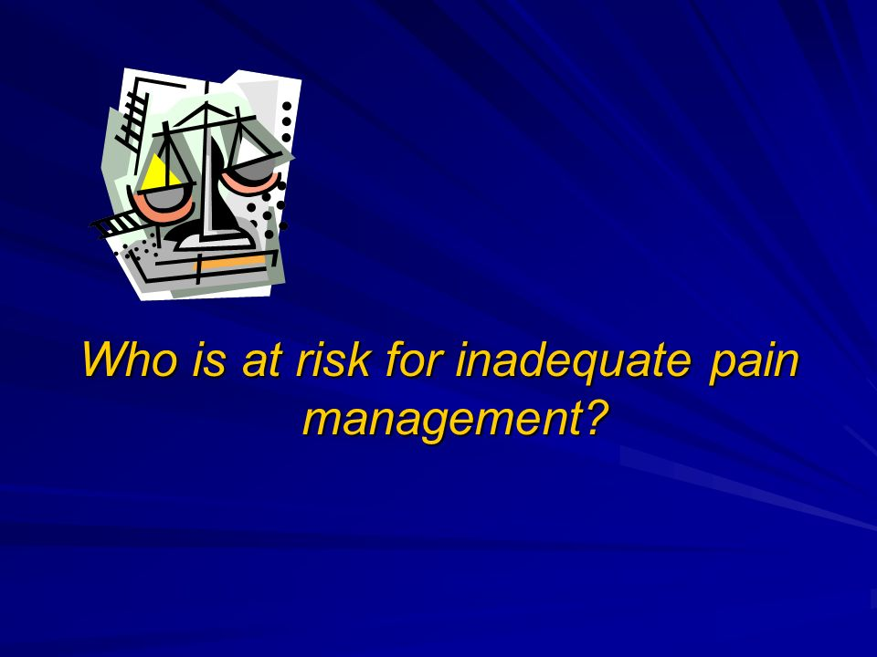 Who is at risk for inadequate pain management