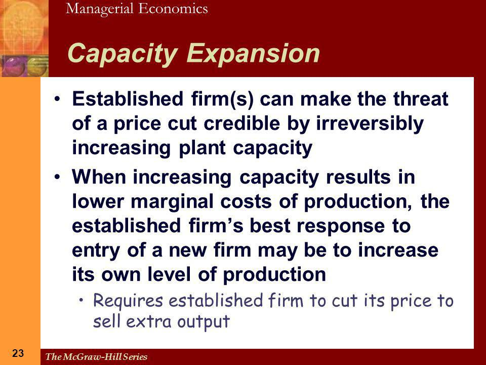 Capacity Expansion Established firm(s) can make the threat of a price cut credible by irreversibly increasing plant capacity.
