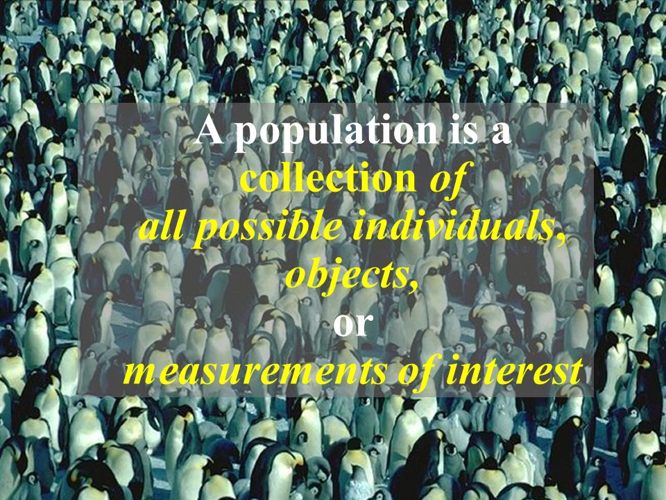 A population is a collection of all possible individuals, objects, or measurements of interest