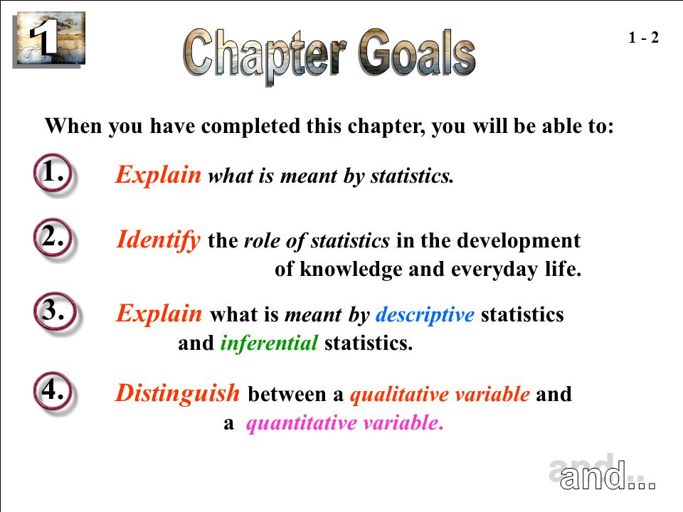 1 1 - 2. Chapter Goals. When you have completed this chapter, you will be able to: 1. Explain what is meant by statistics.