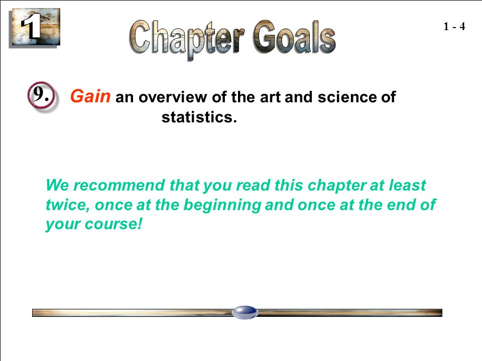 1 1 - 4. Chapter Goals. 9. Gain an overview of the art and science of statistics.