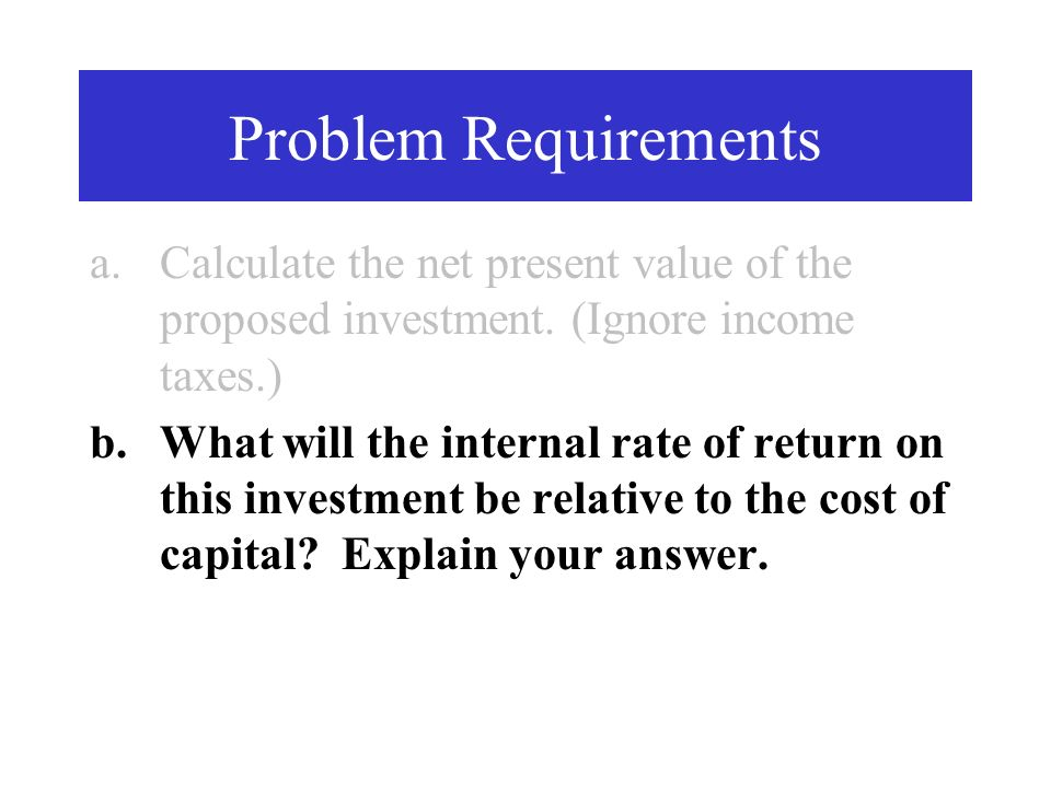 Problem Requirements Calculate the net present value of the proposed investment. (Ignore income taxes.)