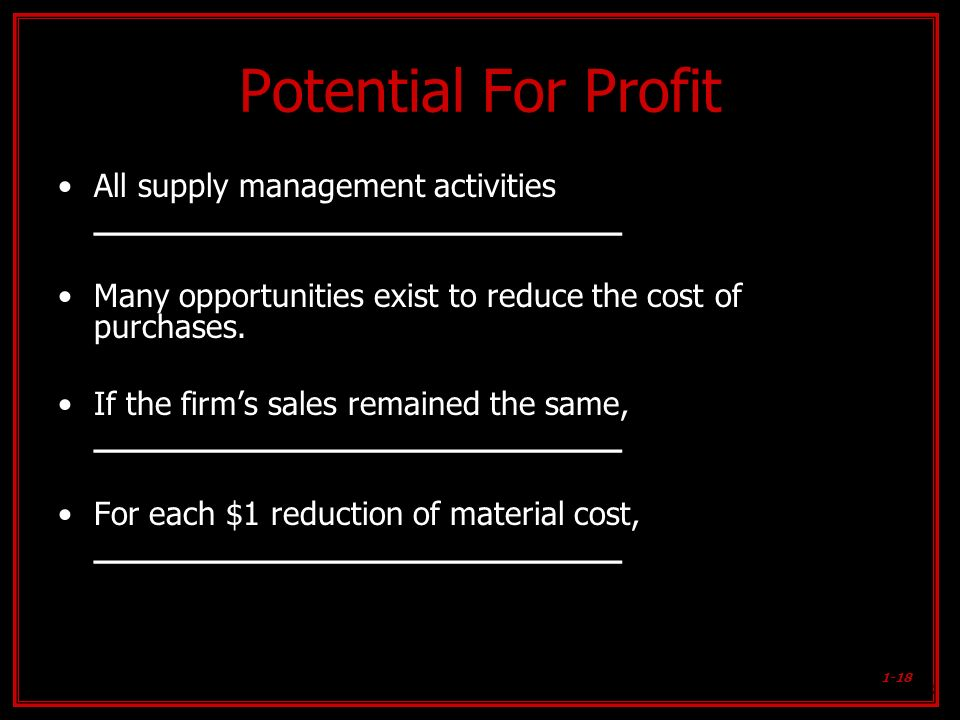 Potential For ProfitAll supply management activities ________________________. Many opportunities exist to reduce the cost of purchases.
