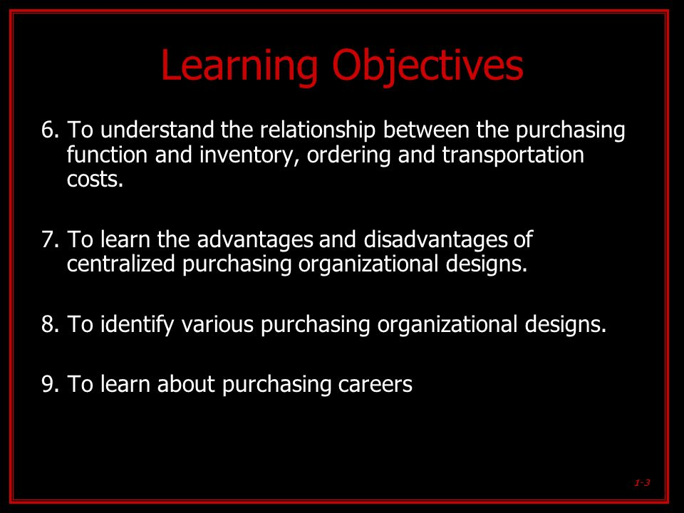 Learning Objectives 6. To understand the relationship between the purchasing function and inventory, ordering and transportation costs.