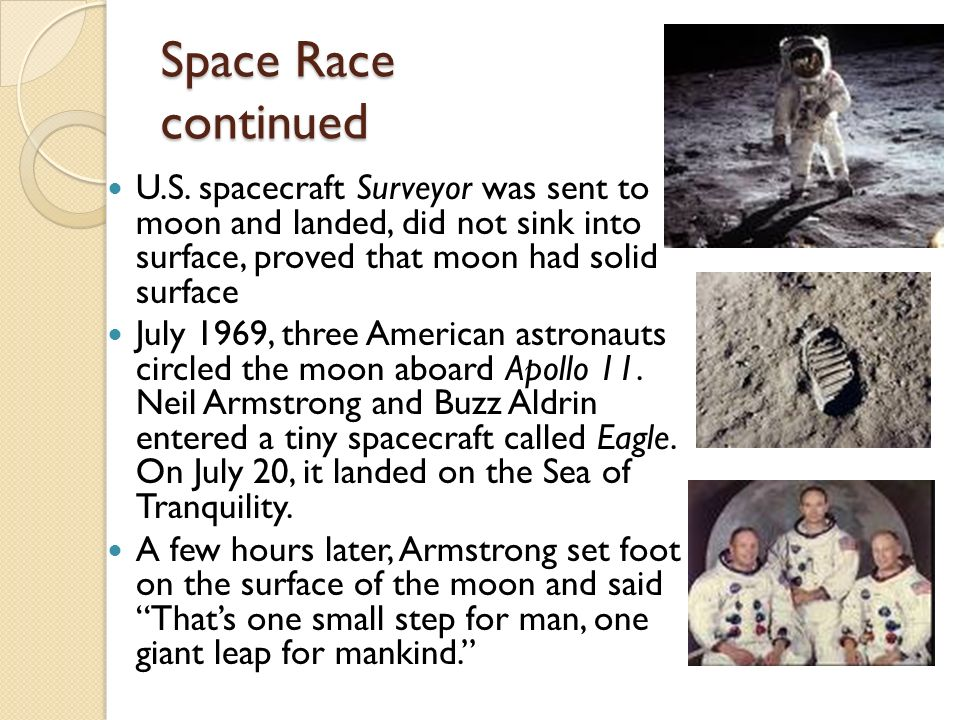 Space Race continued U.S. spacecraft Surveyor was sent to moon and landed, did not sink into surface, proved that moon had solid surface.