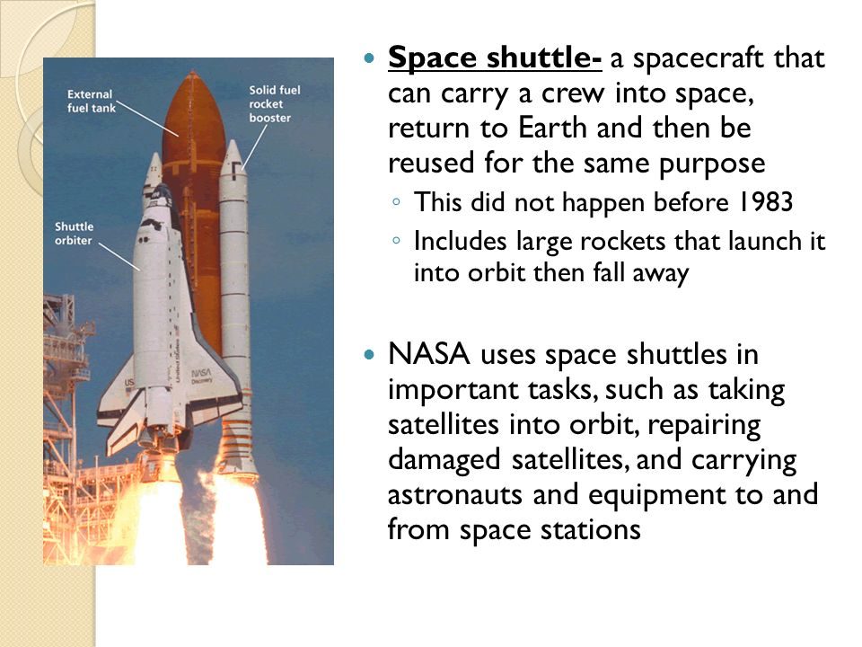 Space shuttle- a spacecraft that can carry a crew into space, return to Earth and then be reused for the same purpose