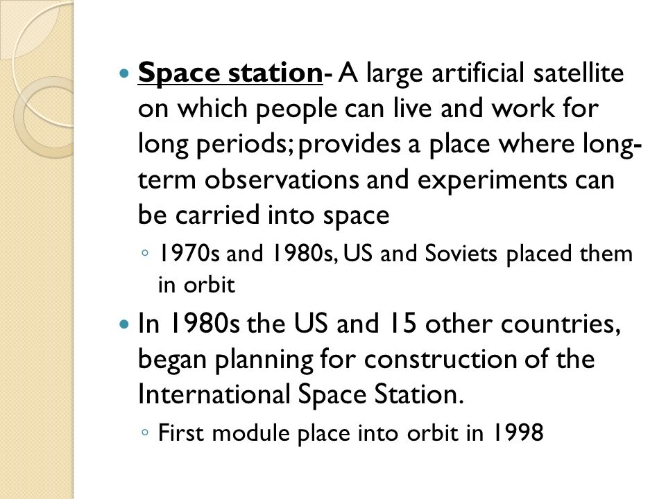 Space station- A large artificial satellite on which people can live and work for long periods; provides a place where long- term observations and experiments can be carried into space