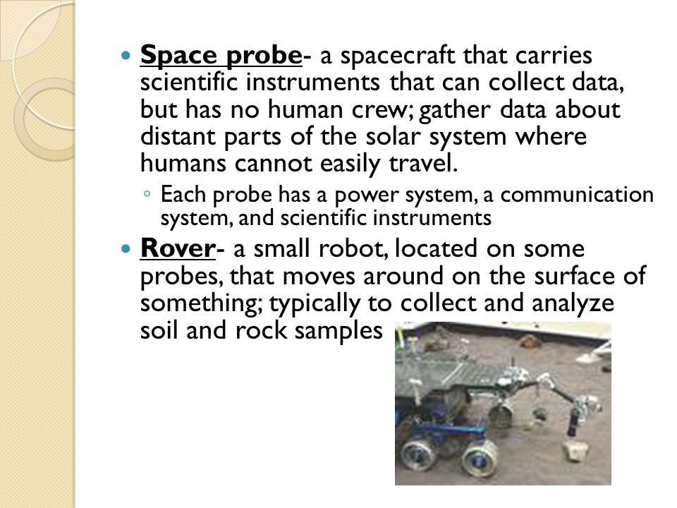 Space probe- a spacecraft that carries scientific instruments that can collect data, but has no human crew; gather data about distant parts of the solar system where humans cannot easily travel.