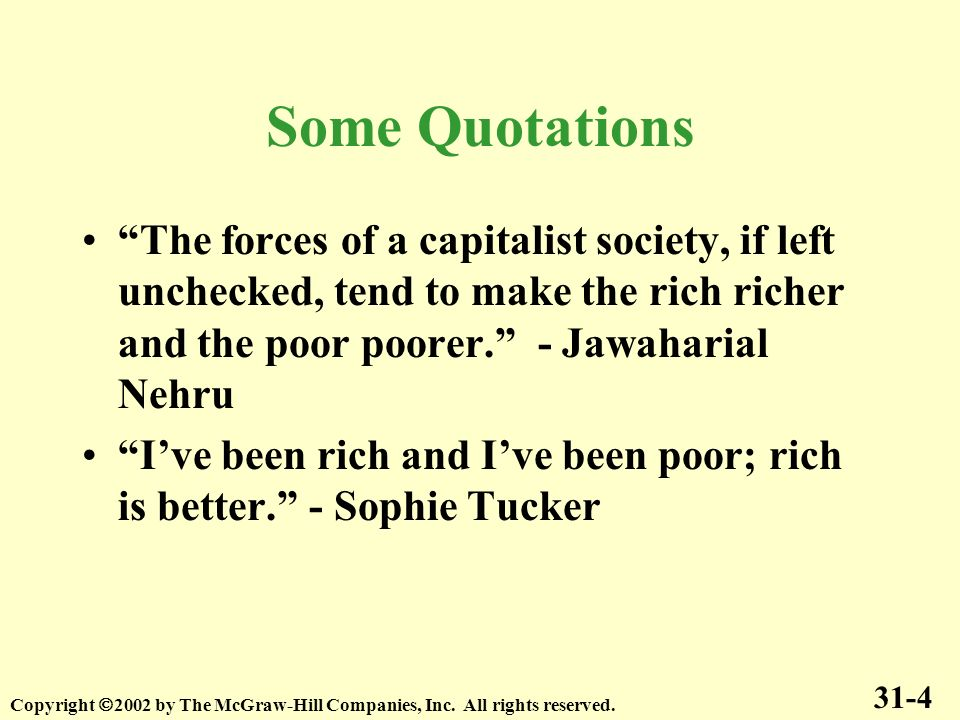 Some Quotations The forces of a capitalist society, if left unchecked, tend to make the rich richer and the poor poorer. - Jawaharial Nehru.