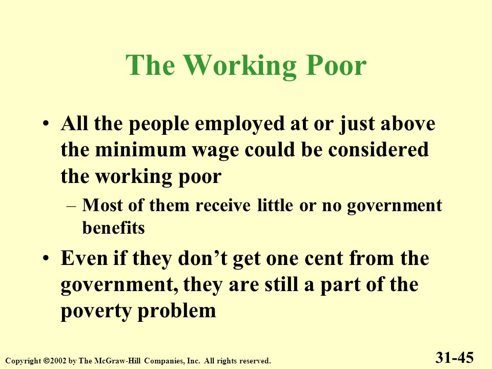 The Working Poor All the people employed at or just above the minimum wage could be considered the working poor.