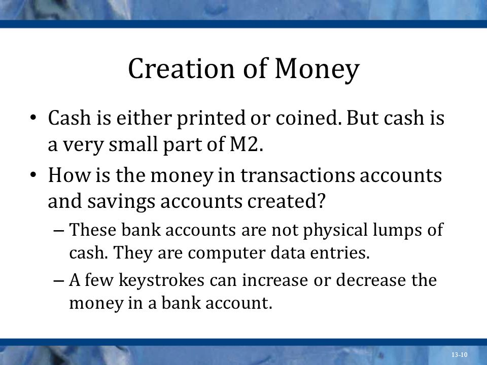 Creation of Money Cash is either printed or coined. But cash is a very small part of M2.