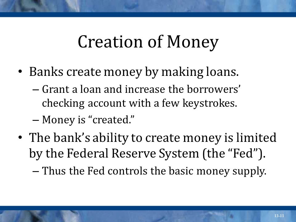 Creation of Money Banks create money by making loans.