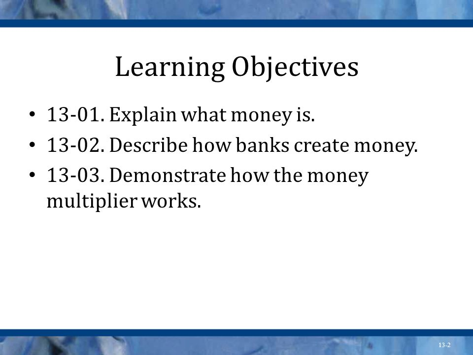 Learning Objectives 13-01. Explain what money is.