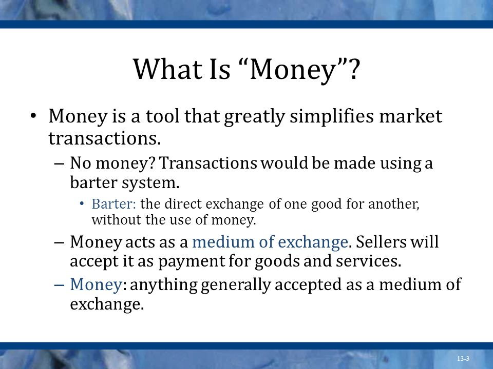 What Is Money Money is a tool that greatly simplifies market transactions. No money Transactions would be made using a barter system.