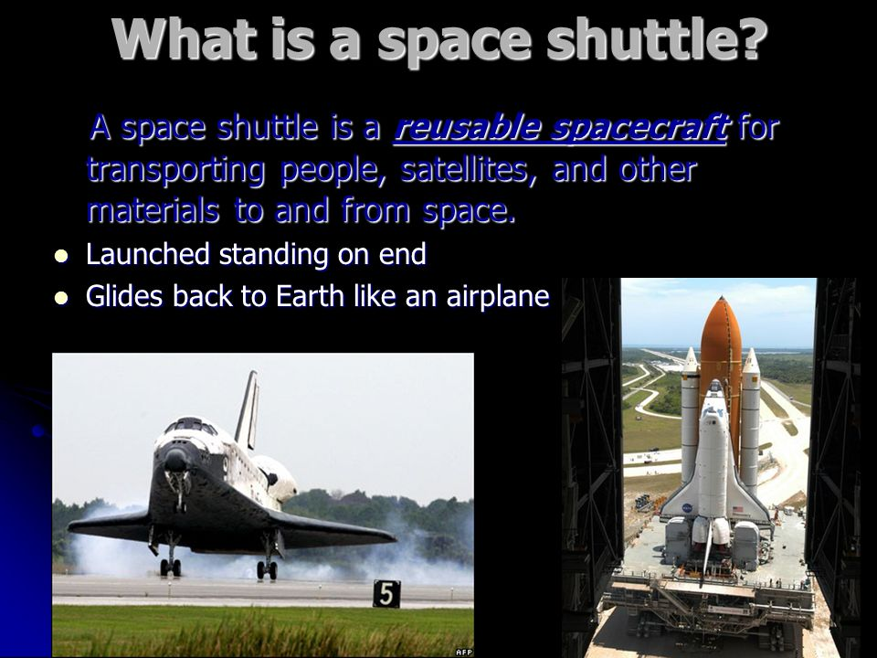 What is a space shuttle A space shuttle is a reusable spacecraft for transporting people, satellites, and other materials to and from space.