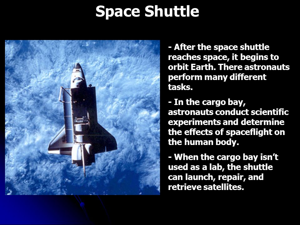 Space Shuttle - After the space shuttle reaches space, it begins to orbit Earth. There astronauts perform many different tasks.