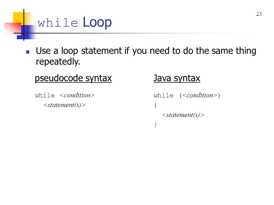 while Loop 23. Use a loop statement if you need to do the same thing repeatedly. pseudocode syntax.