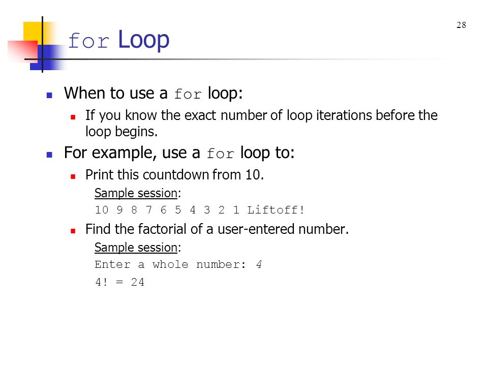for Loop When to use a for loop: For example, use a for loop to: