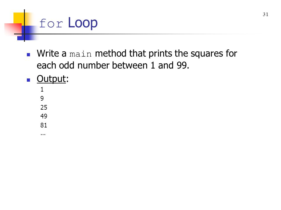 for Loop 31. Write a main method that prints the squares for each odd number between 1 and 99. Output: