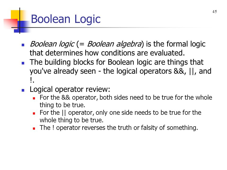 Boolean Logic 45. Boolean logic (= Boolean algebra) is the formal logic that determines how conditions are evaluated.