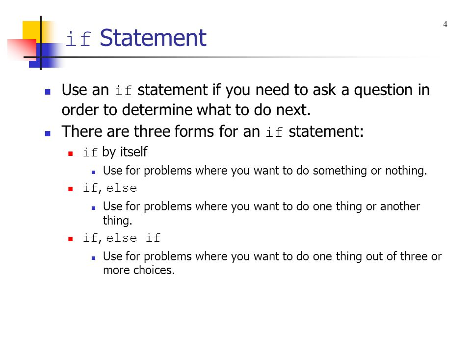 if Statement 4. Use an if statement if you need to ask a question in order to determine what to do next.