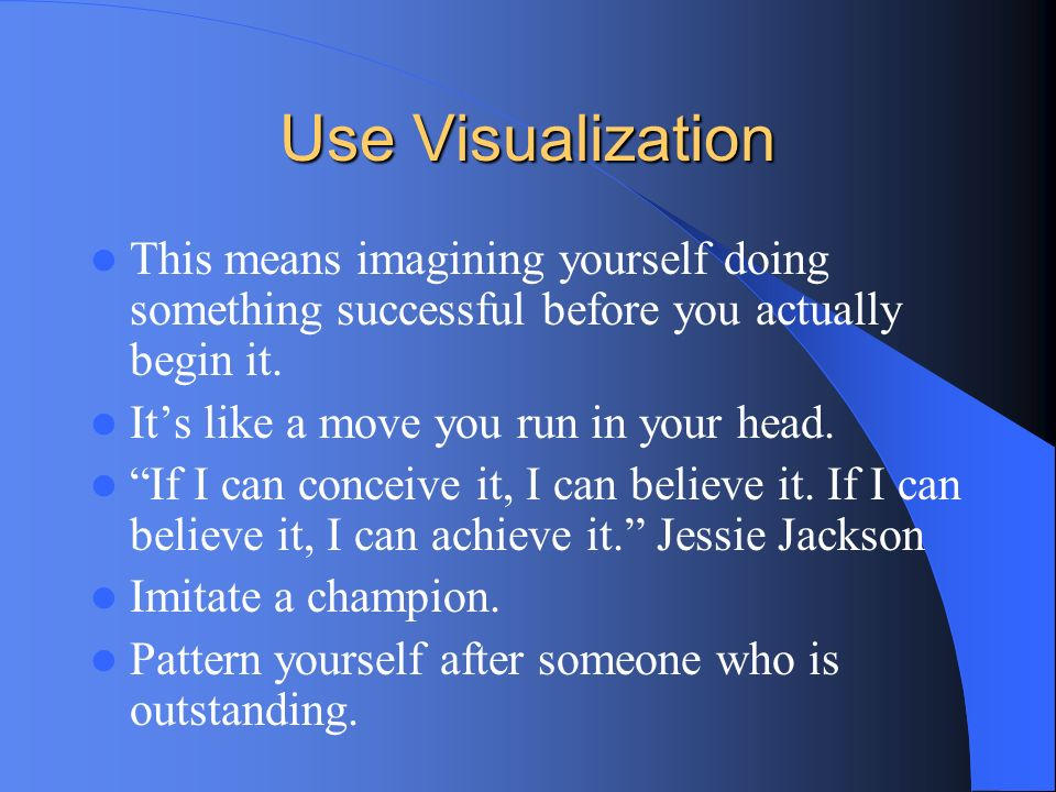Use Visualization This means imagining yourself doing something successful before you actually begin it.