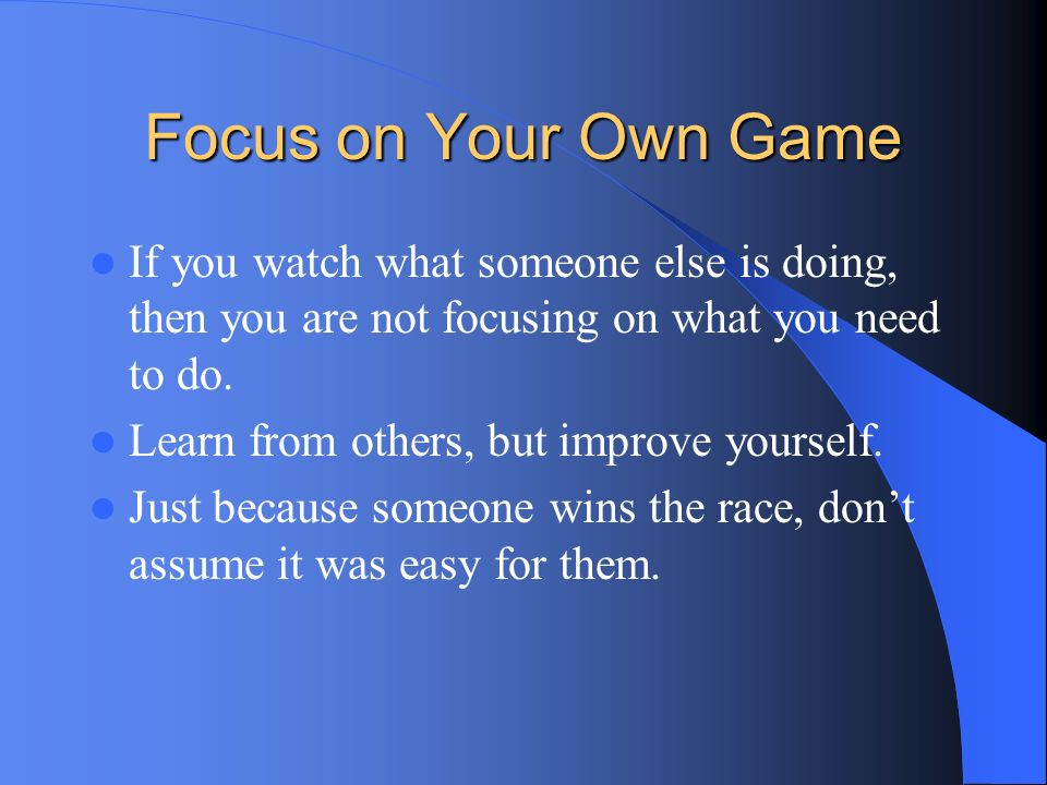 Focus on Your Own Game If you watch what someone else is doing, then you are not focusing on what you need to do.
