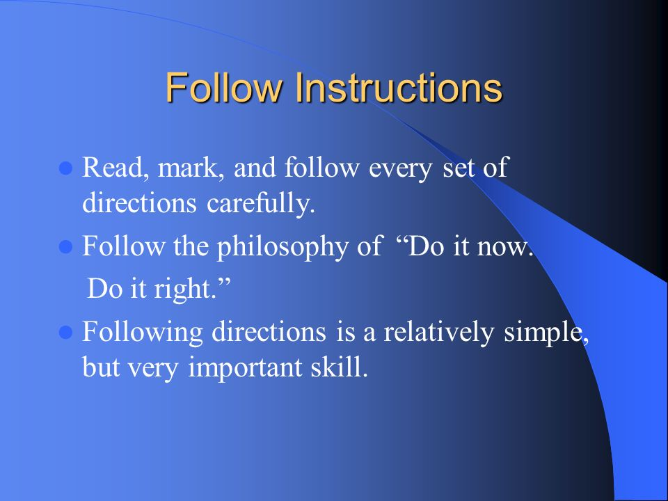 Follow Instructions Read, mark, and follow every set of directions carefully. Follow the philosophy of Do it now.