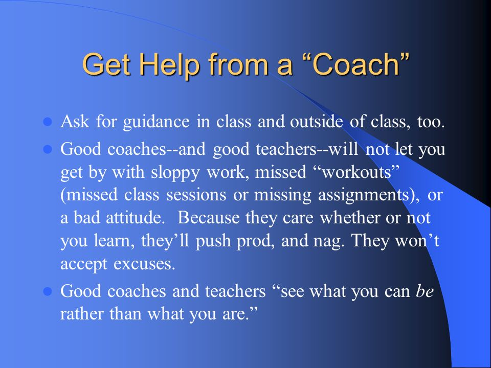 Get Help from a Coach Ask for guidance in class and outside of class, too.