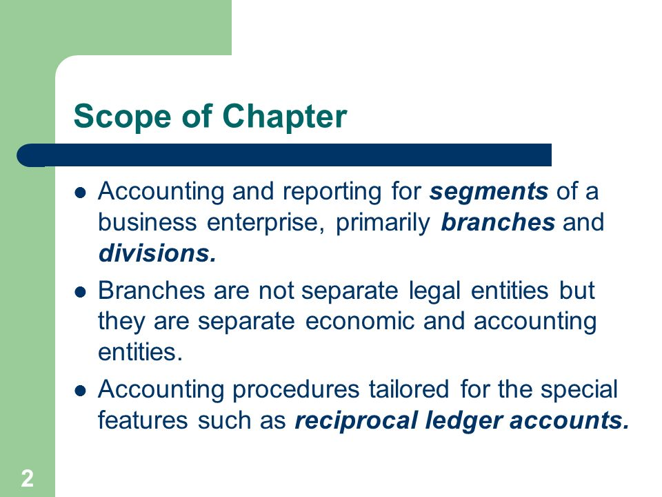 Scope of Chapter Accounting and reporting for segments of a business enterprise, primarily branches and divisions.