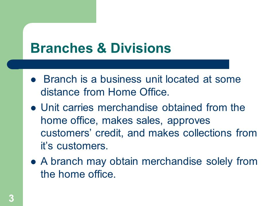 Branches & Divisions Branch is a business unit located at some distance from Home Office.