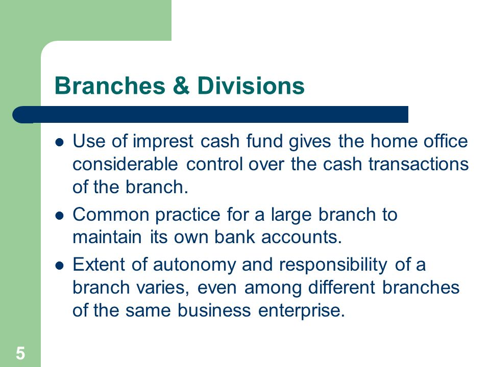 Branches & Divisions Use of imprest cash fund gives the home office considerable control over the cash transactions of the branch.