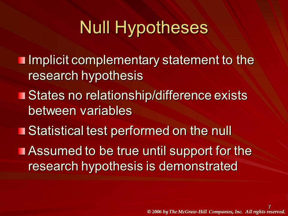 Null Hypotheses Implicit complementary statement to the research hypothesis. States no relationship/difference exists between variables.