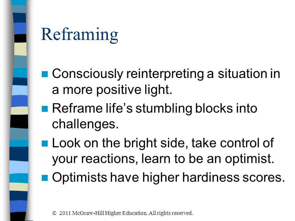 ReframingConsciously reinterpreting a situation in a more positive light. Reframe life's stumbling blocks into challenges.