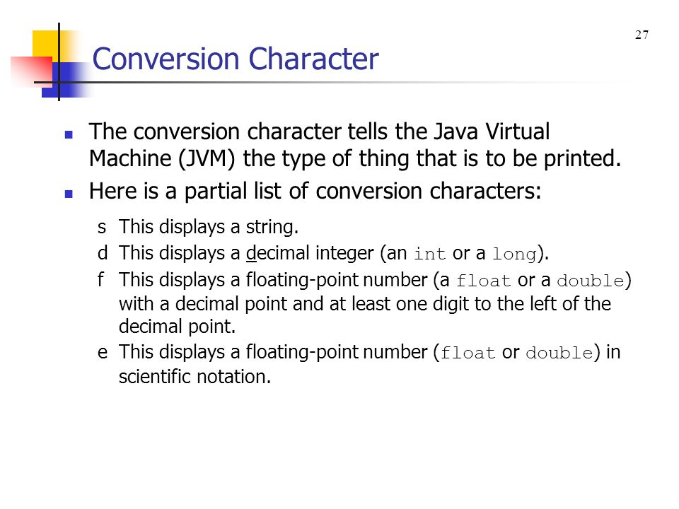 Conversion Character 27. The conversion character tells the Java Virtual Machine (JVM) the type of thing that is to be printed.