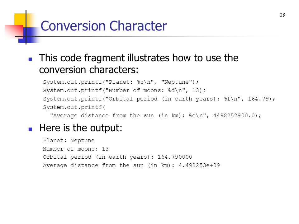 Conversion Character 28. This code fragment illustrates how to use the conversion characters: System.out.printf( Planet: %s\n , Neptune );