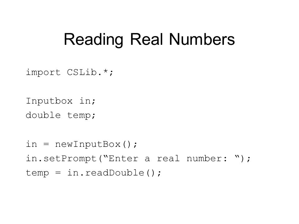 Reading Real Numbers import CSLib.*; Inputbox in; double temp;