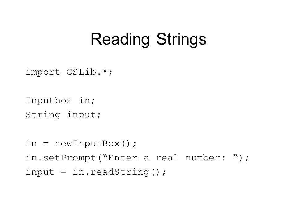 Reading Strings import CSLib.*; Inputbox in; String input;