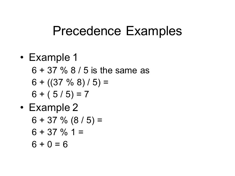 Precedence Examples Example 1 Example 2 6 + 37 % 8 / 5 is the same as