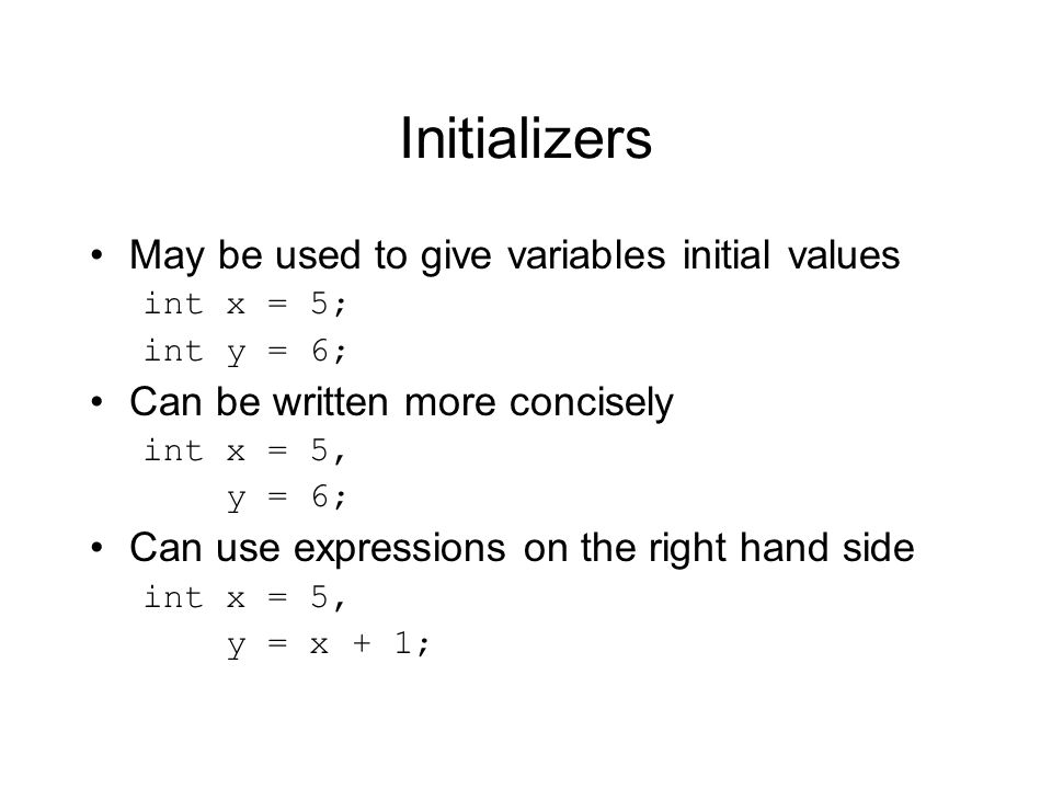 Initializers May be used to give variables initial values
