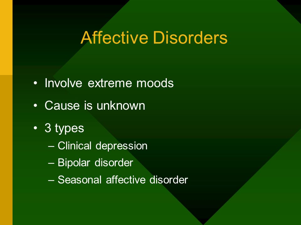 Affective Disorders Involve extreme moods Cause is unknown 3 types