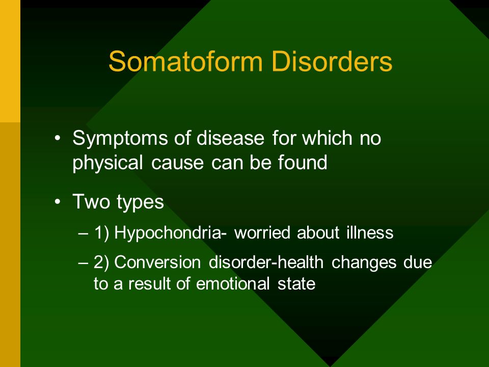 Somatoform Disorders Symptoms of disease for which no physical cause can be found. Two types. 1) Hypochondria- worried about illness.