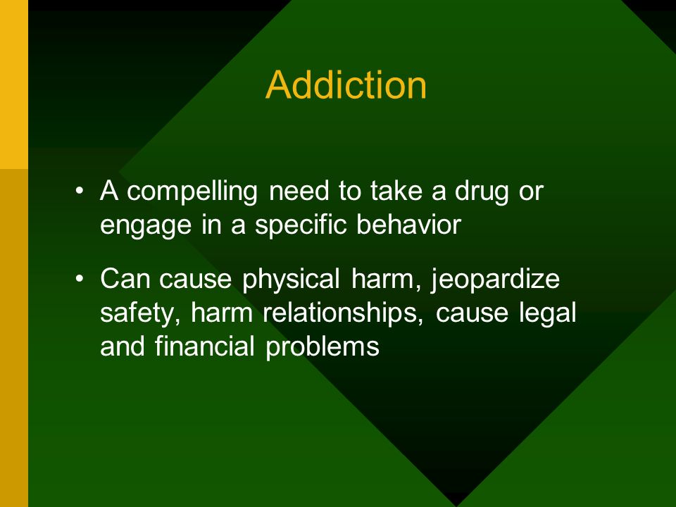 Addiction A compelling need to take a drug or engage in a specific behavior.
